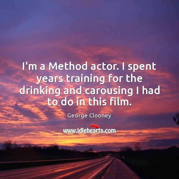 I'm a Method actor. I spent years training for the drinking and George Clooney Picture Quote