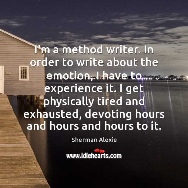 I'm a method writer. In order to write about the emotion, I Sherman Alexie Picture Quote