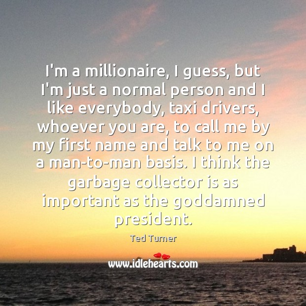 I'm a millionaire, I guess, but I'm just a normal person and Ted Turner Picture Quote