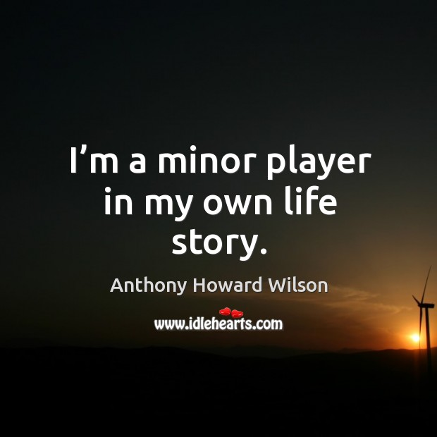 Image, I'm a minor player in my own life story.