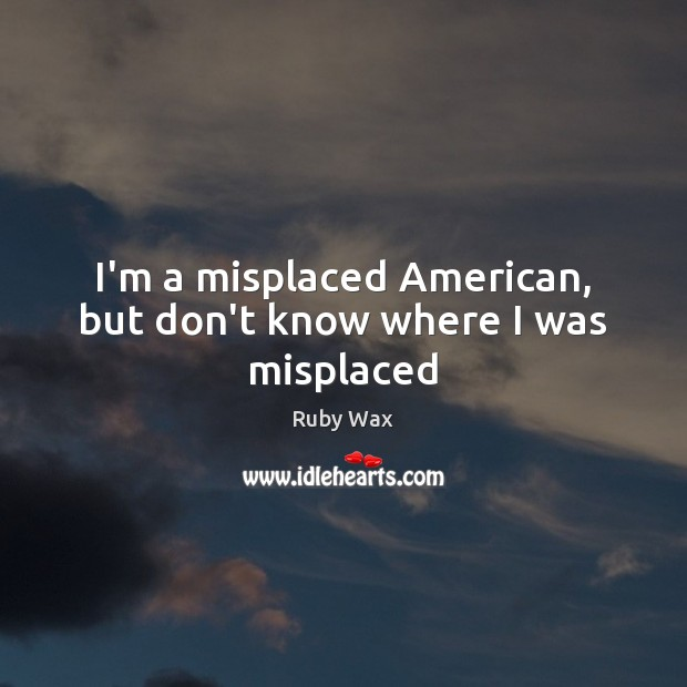 I'm a misplaced American, but don't know where I was misplaced Ruby Wax Picture Quote