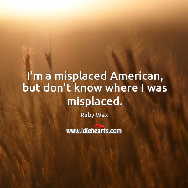 I'm a misplaced american, but don't know where I was misplaced. Ruby Wax Picture Quote