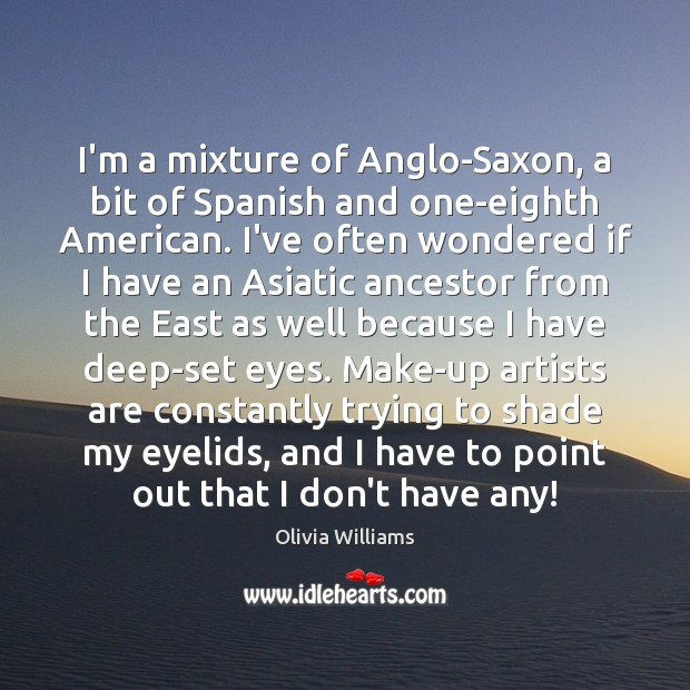 I'm a mixture of Anglo-Saxon, a bit of Spanish and one-eighth American. Olivia Williams Picture Quote