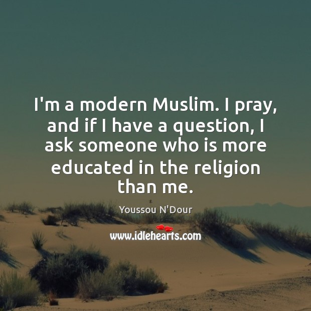 I'm a modern Muslim. I pray, and if I have a question, Image