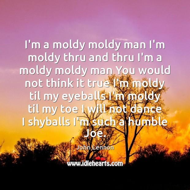 Image, I'm a moldy moldy man I'm moldy thru and thru I'm a