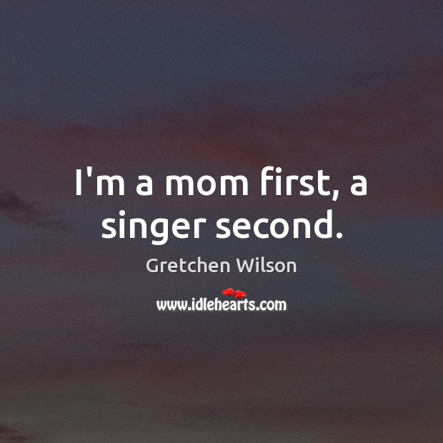 I'm a mom first, a singer second. Gretchen Wilson Picture Quote