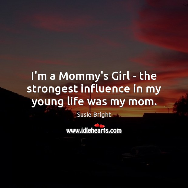 Image, I'm a Mommy's Girl – the strongest influence in my young life was my mom.