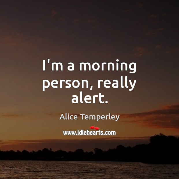 I'm a morning person, really alert. Image