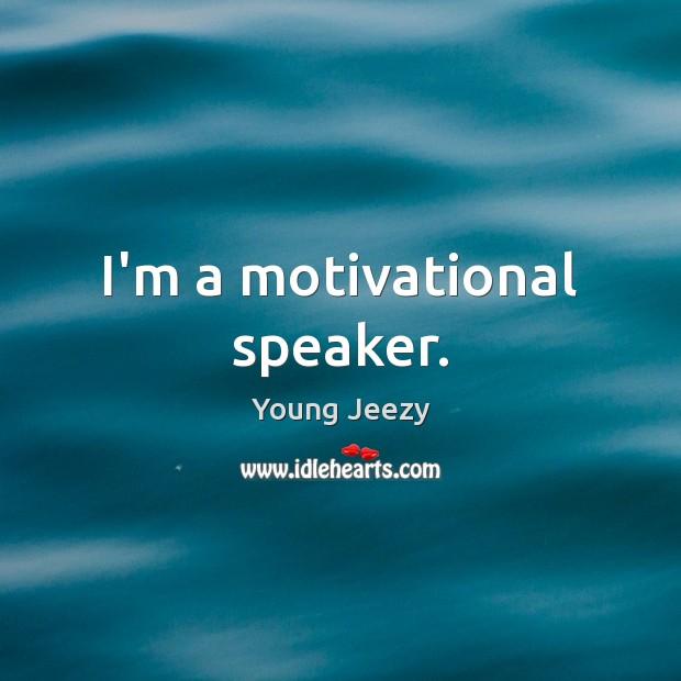 Image, I'm a motivational speaker.