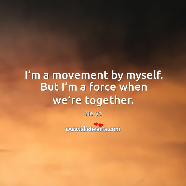 I'm a movement by myself. But I'm a force when we're together. Ne-yo Picture Quote