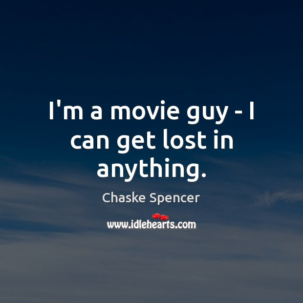 I'm a movie guy – I can get lost in anything. Image
