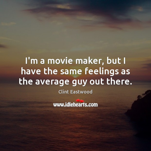 Image, I'm a movie maker, but I have the same feelings as the average guy out there.