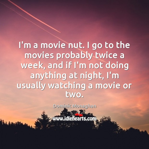 I'm a movie nut. I go to the movies probably twice a Image