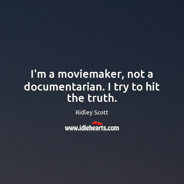 I'm a moviemaker, not a documentarian. I try to hit the truth. Ridley Scott Picture Quote