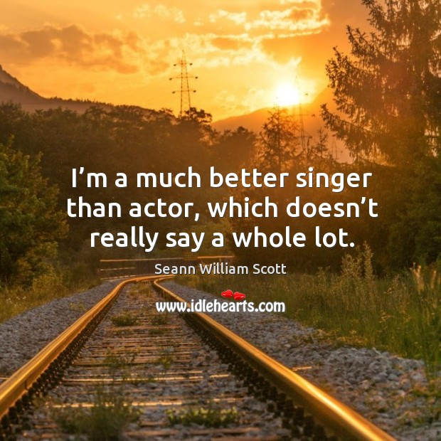 I'm a much better singer than actor, which doesn't really say a whole lot. Image