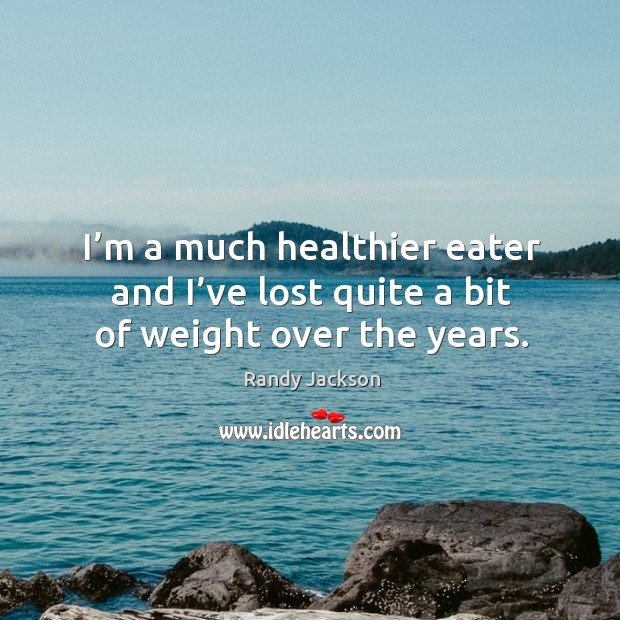 I'm a much healthier eater and I've lost quite a bit of weight over the years. Randy Jackson Picture Quote