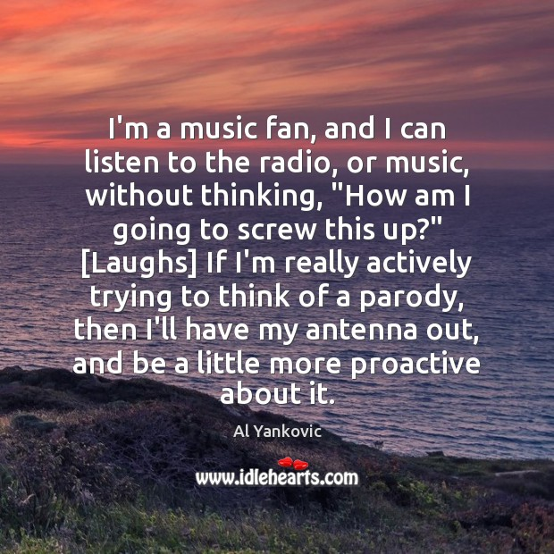I'm a music fan, and I can listen to the radio, or Al Yankovic Picture Quote