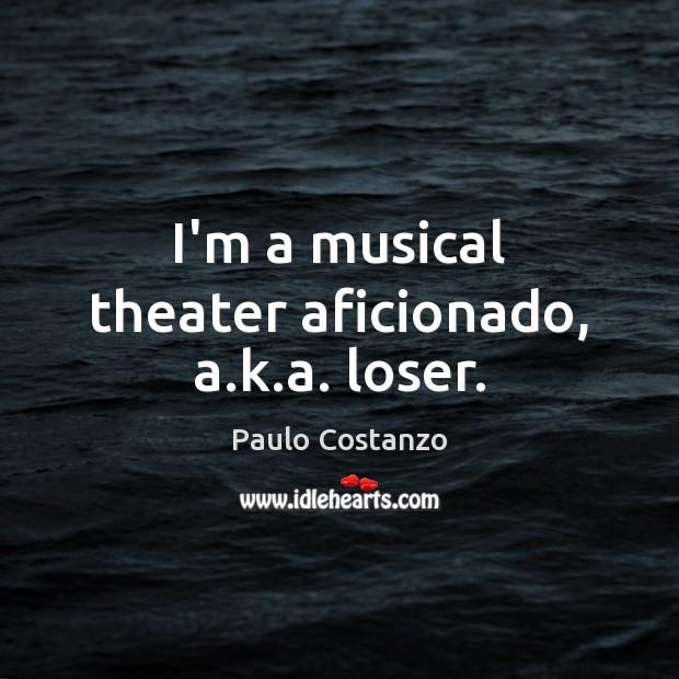 Image, I'm a musical theater aficionado, a.k.a. loser.