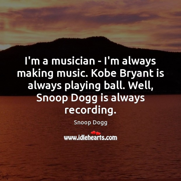 I'm a musician – I'm always making music. Kobe Bryant is always Snoop Dogg Picture Quote