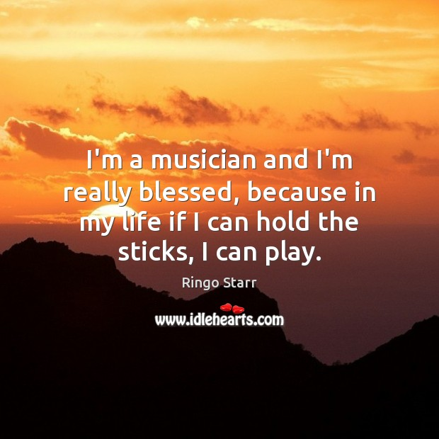 I'm a musician and I'm really blessed, because in my life if Ringo Starr Picture Quote