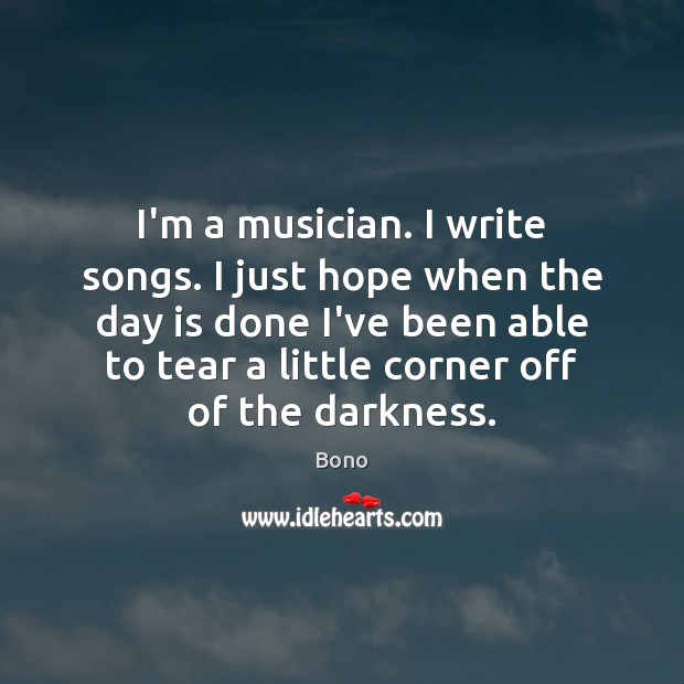 I'm a musician. I write songs. I just hope when the day Bono Picture Quote