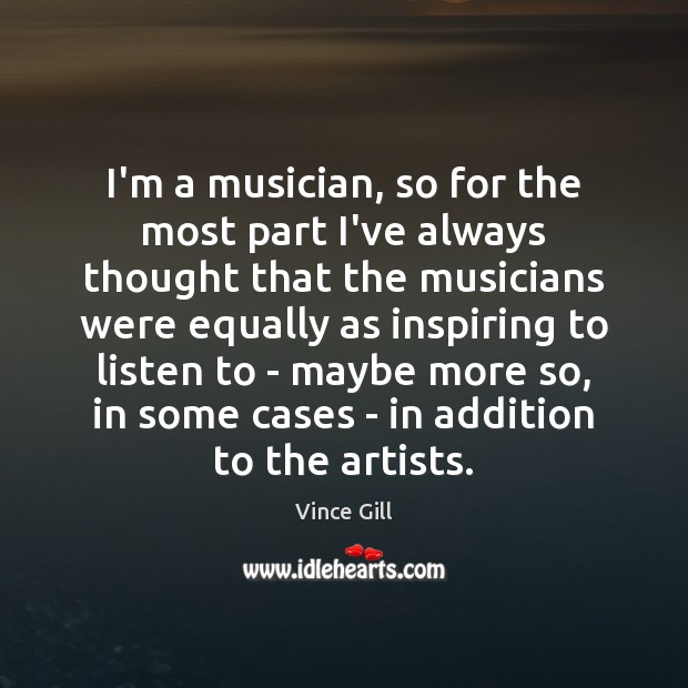 I'm a musician, so for the most part I've always thought that Vince Gill Picture Quote