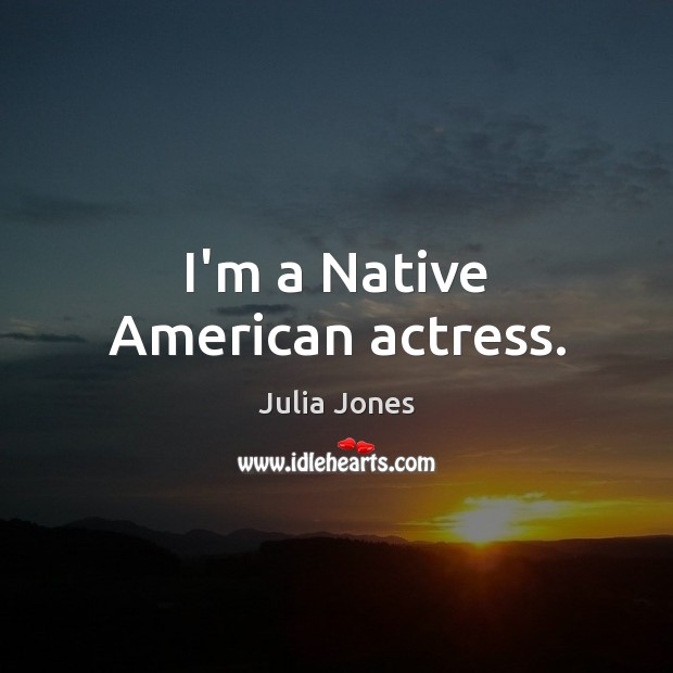 Image, I'm a Native American actress.