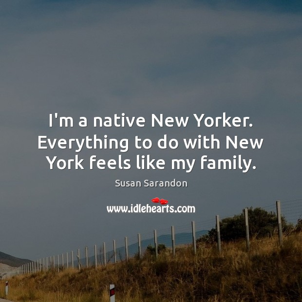 I'm a native New Yorker. Everything to do with New York feels like my family. Susan Sarandon Picture Quote