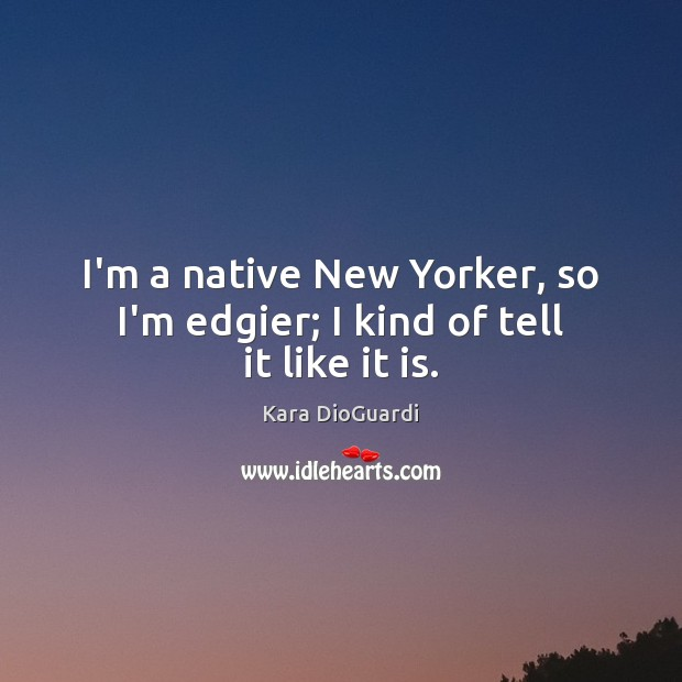 I'm a native New Yorker, so I'm edgier; I kind of tell it like it is. Image
