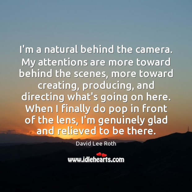 I'm a natural behind the camera. My attentions are more toward behind Image