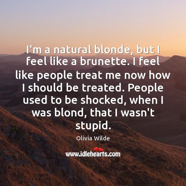 Image, I'm a natural blonde, but I feel like a brunette. I feel