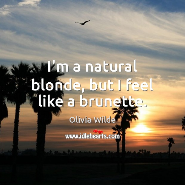I'm a natural blonde, but I feel like a brunette. Olivia Wilde Picture Quote