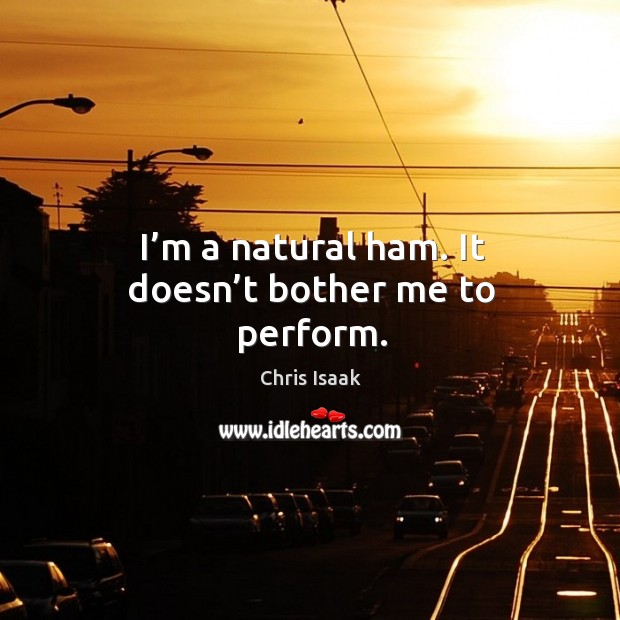 I'm a natural ham. It doesn't bother me to perform. Chris Isaak Picture Quote