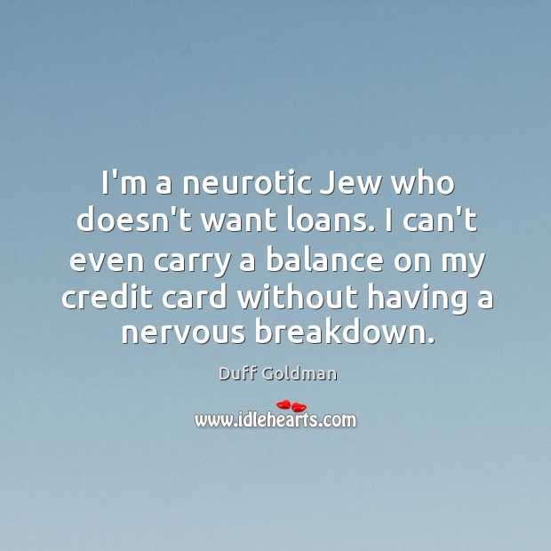 I'm a neurotic Jew who doesn't want loans. I can't even carry Image
