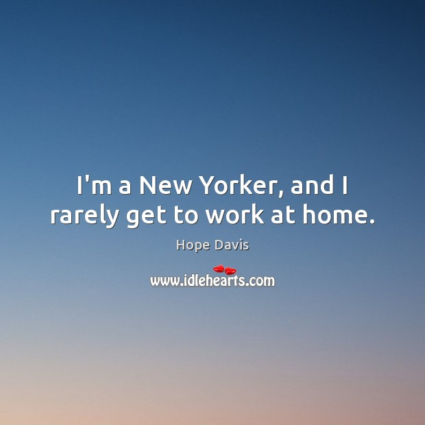 I'm a New Yorker, and I rarely get to work at home. Hope Davis Picture Quote
