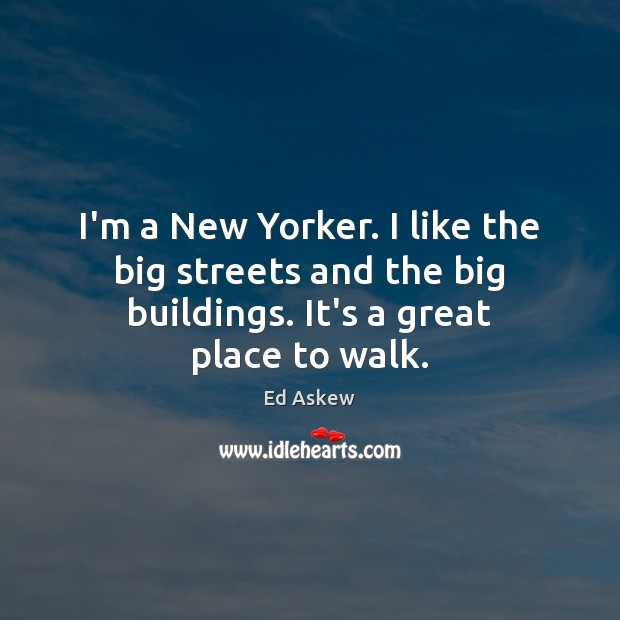 I'm a New Yorker. I like the big streets and the big Image