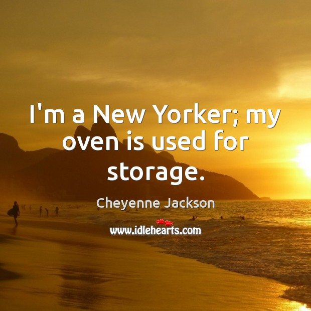 I'm a New Yorker; my oven is used for storage. Cheyenne Jackson Picture Quote