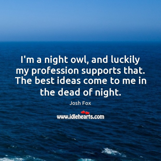 I'm a night owl, and luckily my profession supports that. The best Image