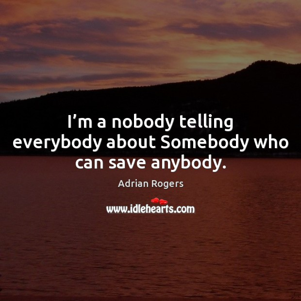 I'm a nobody telling everybody about Somebody who can save anybody. Adrian Rogers Picture Quote