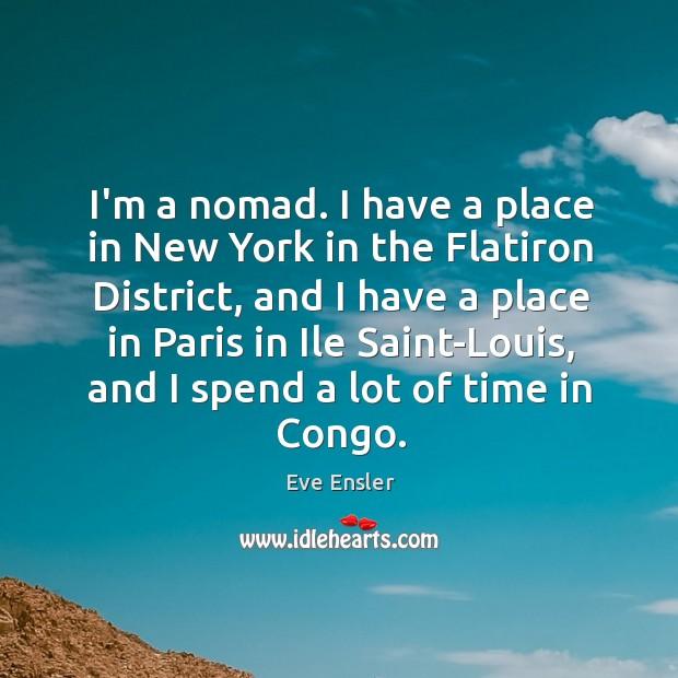 I'm a nomad. I have a place in New York in the Image