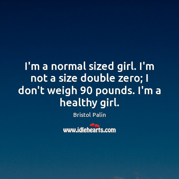 Image, I'm a normal sized girl. I'm not a size double zero; I
