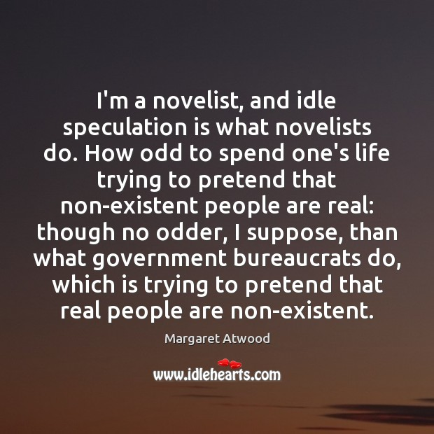 I'm a novelist, and idle speculation is what novelists do. How odd Pretend Quotes Image