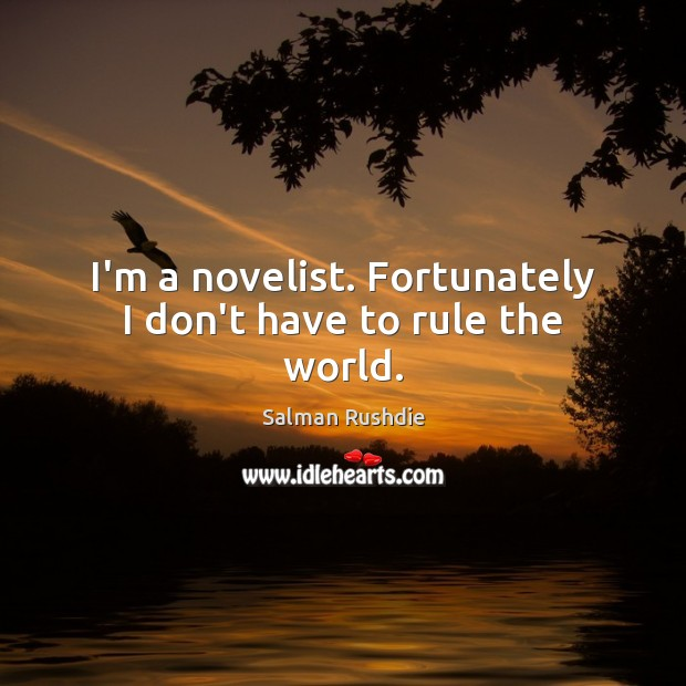 Salman Rushdie Picture Quote image saying: I'm a novelist. Fortunately I don't have to rule the world.