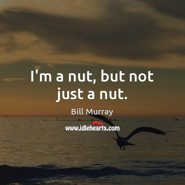 Image, I'm a nut, but not just a nut.