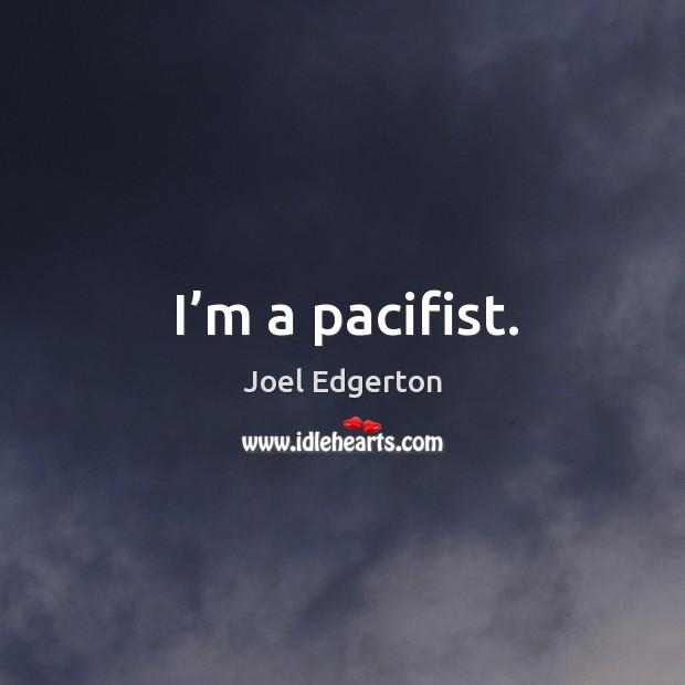 I'm a pacifist. Joel Edgerton Picture Quote