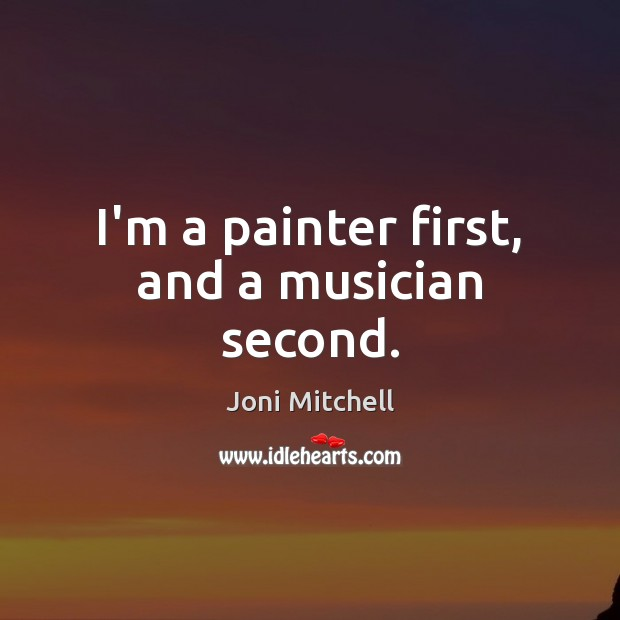 I'm a painter first, and a musician second. Joni Mitchell Picture Quote