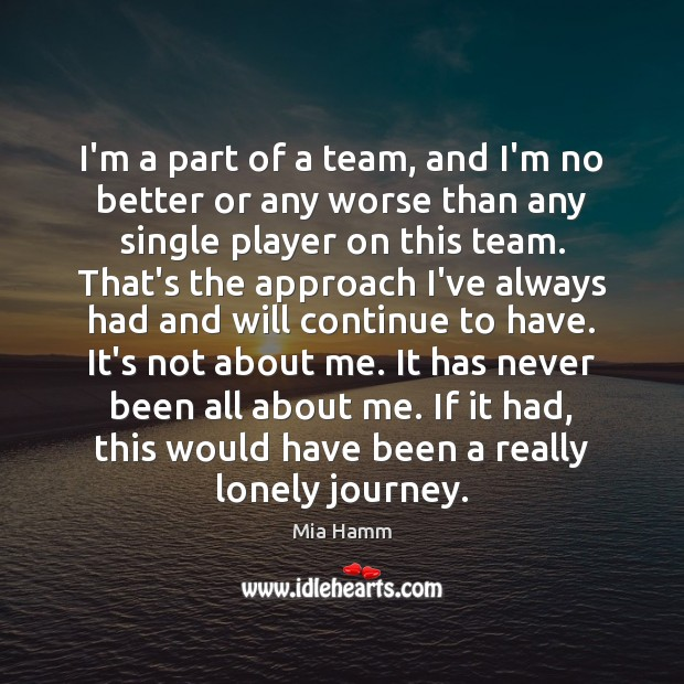 I'm a part of a team, and I'm no better or any Lonely Quotes Image