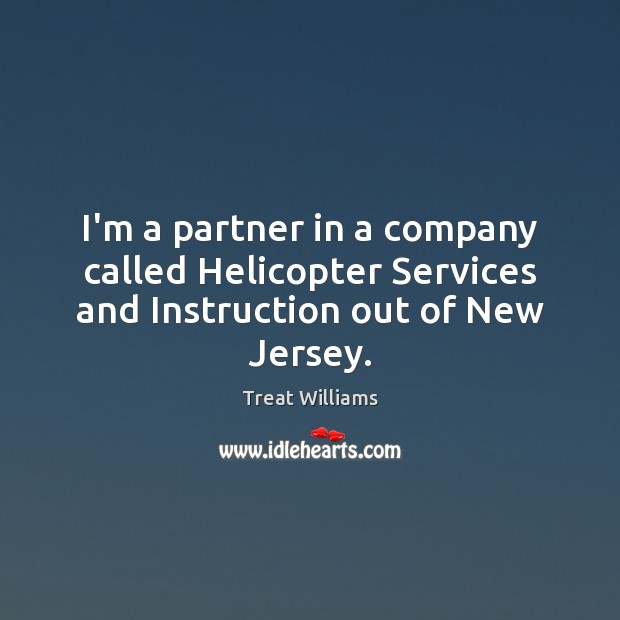 Image, I'm a partner in a company called Helicopter Services and Instruction out of New Jersey.