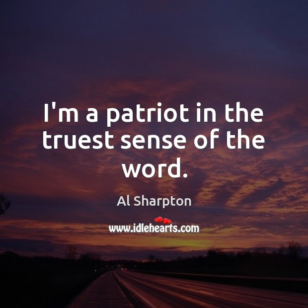 I'm a patriot in the truest sense of the word. Al Sharpton Picture Quote