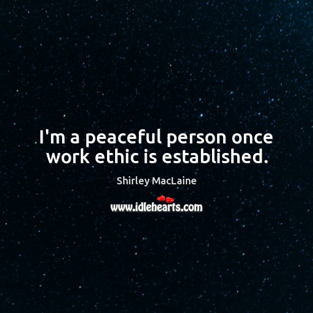 I'm a peaceful person once work ethic is established. Shirley MacLaine Picture Quote